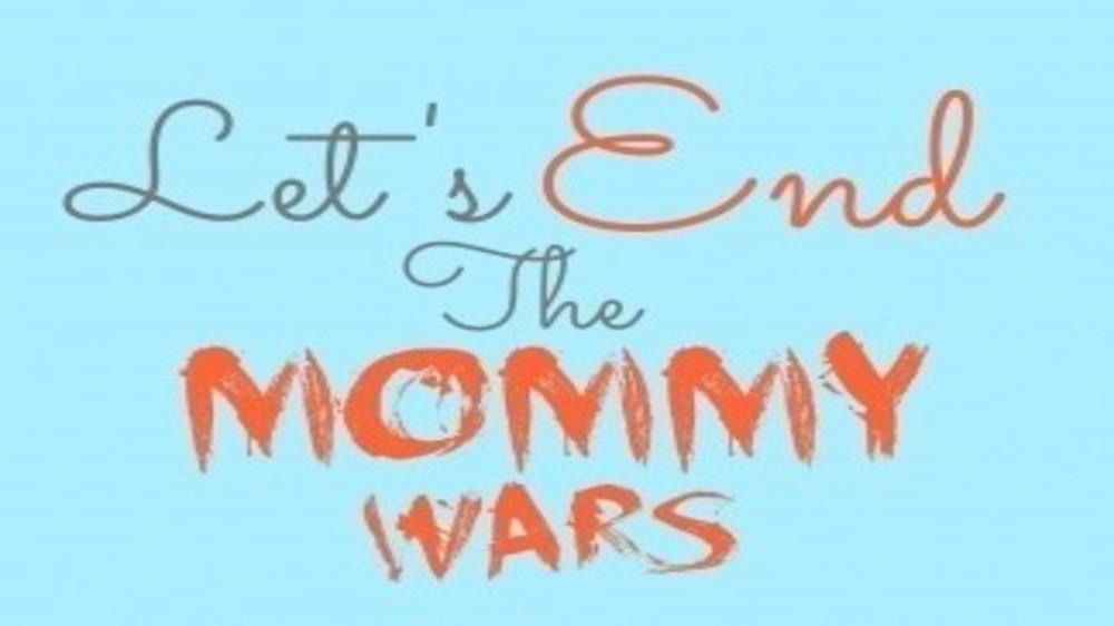 THE MOMMY WARS-WILL THEY EVER END ?